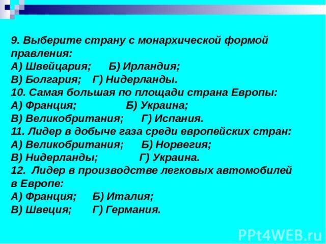 9. Выберите страну с монархической формой правления: А) Швейцария; Б) Ирландия; В) Болгария; Г) Нидерланды. 10. Самая большая по площади страна Европы: А) Франция; Б) Украина; В) Великобритания; Г) Испания. 11. Лидер в добыче газа среди европейских …