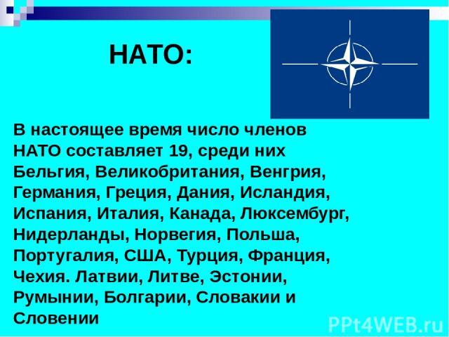 НАТО: В настоящее время число членов НАТО составляет 19, среди них Бельгия, Великобритания, Венгрия, Германия, Греция, Дания, Исландия, Испания, Италия, Канада, Люксембург, Нидерланды, Норвегия, Польша, Португалия, США, Турция, Франция, Чехия. Латви…