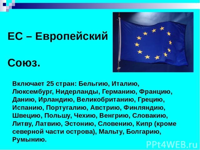 ЕС – Европейский Союз. Включает 25 стран: Бельгию, Италию, Люксембург, Нидерланды, Германию, Францию, Данию, Ирландию, Великобританию, Грецию, Испанию, Португалию, Австрию, Финляндию, Швецию, Польшу, Чехию, Венгрию, Словакию, Литву, Латвию, Эстонию,…