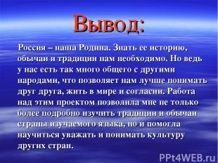 Вывод: Россия – наша Родина. Знать ее историю, обычаи и традиции нам необходимо.