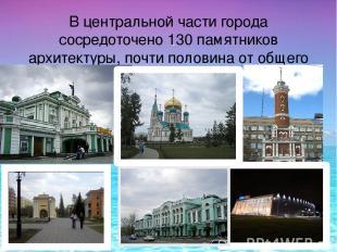 В центральной части города сосредоточено 130 памятников архитектуры, почти полов