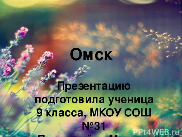 Омск Презентацию подготовила ученица 9 класса, МКОУ СОШ №31 Пономарёва Мадина