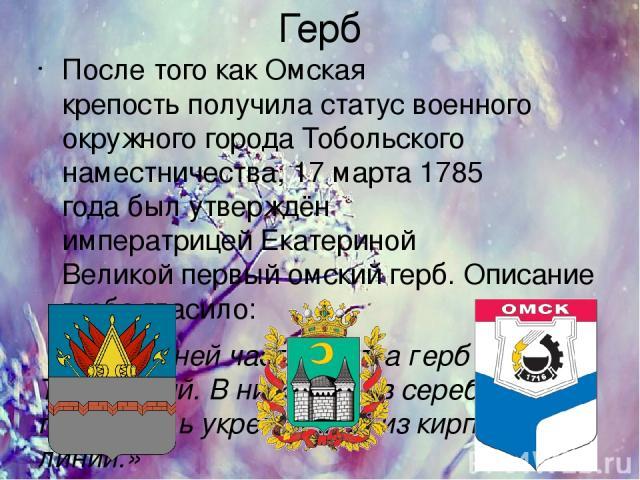 Герб После того какОмская крепостьполучила статус военного окружного городаТобольского наместничества,17 марта1785 годабыл утверждён императрицейЕкатериной Великойпервый омский герб. Описание герба гласило: «В верхней части щита герб Тобольс…