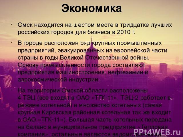 Экономика Омск находится на шестом месте в тридцатке лучших российских городов для бизнеса в 2010г. В городе расположен ряд крупных промышленных предприятий, эвакуированных из европейской части страны в годыВеликой Отечественной войны. Основу пром…