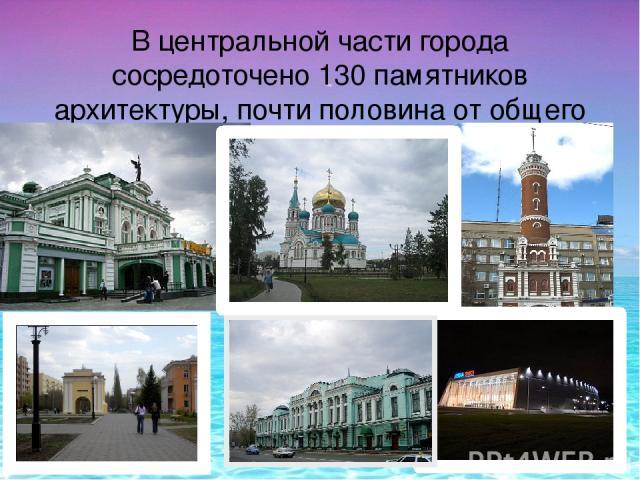 В центральной части города сосредоточено 130 памятников архитектуры, почти половина от общего числа в городе.