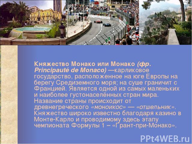 Княжество Монако или Монако (фр. Principauté de Monaco) —карликовое государство, расположенное на юге Европы на берегу Средиземного моря; на суше граничит с Францией. Является одной из самых маленьких и наиболее густонаселённых стран мира. Название …
