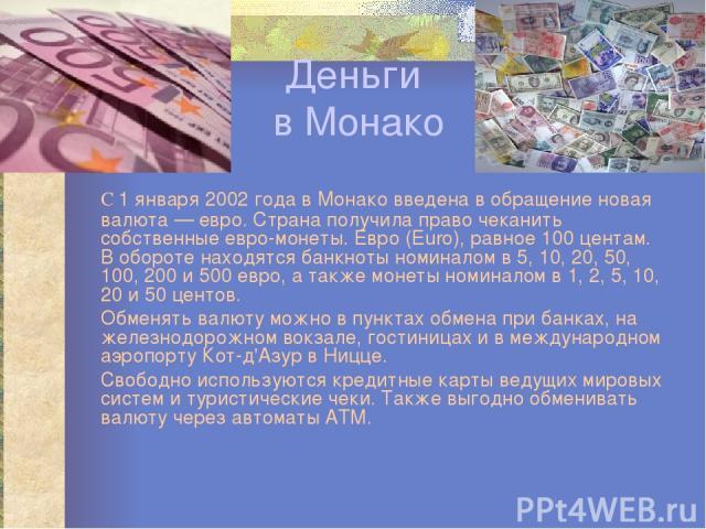 Деньги в Монако С 1 января 2002 года в Монако введена в обращение новая валюта — евро. Страна получила право чеканить собственные евро-монеты. Евро (Euro), равное 100 центам. В обороте находятся банкноты номиналом в 5, 10, 20, 50, 100, 200 и 500 евр…