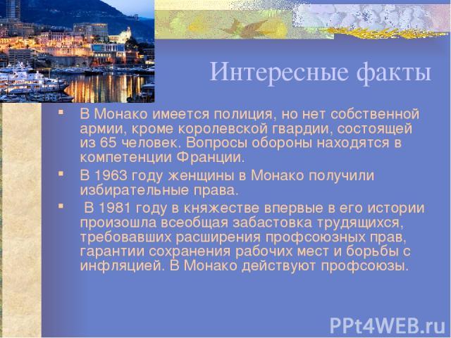 Интересные факты В Монако имеется полиция, но нет собственной армии, кроме королевской гвардии, состоящей из 65 человек. Вопросы обороны находятся в компетенции Франции. В 1963 году женщины в Монако получили избирательные права. В 1981 году в княжес…