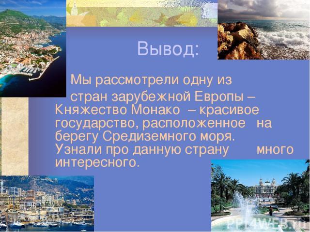 Вывод: Мы рассмотрели одну из стран зарубежной Европы – Княжество Монако – красивое государство, расположенное на берегу Средиземного моря. Узнали про данную страну много интересного.