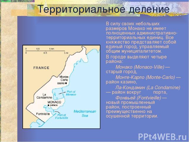 Территориальное деление В силу своих небольших размеров Монако не имеет полноценных административно-территориальных единиц. Все княжество представляет собой единый город, управляемый общим муниципалитетом. В городе выделяют четыре района: Монако (Mo…