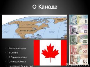 О Канаде 2ая по площади 3 Океана 3 Страны-соседа Столица Оттава Население 34 млн