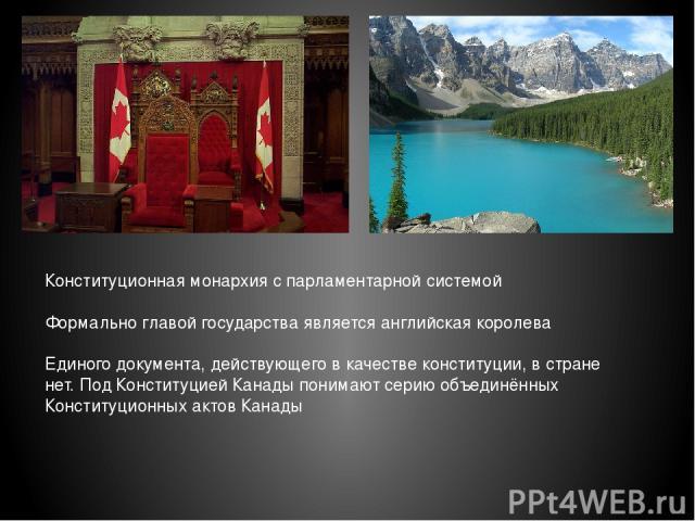 Конституционная монархия с парламентарной системой Формально главой государства является английская королева Единого документа, действующего в качестве конституции, в стране нет. Под Конституцией Канады понимают серию объединённых Конституционных ак…