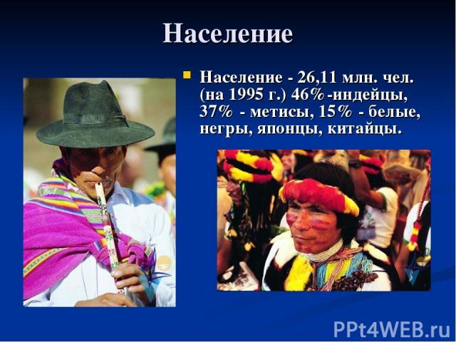 Население Население - 26,11 млн. чел. (на 1995 г.) 46%-индейцы, 37% - метисы, 15% - белые, негры, японцы, китайцы.