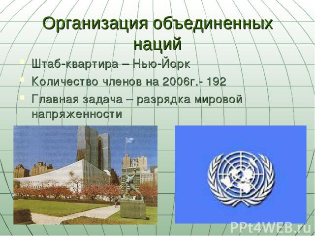 Организация объединенных наций Штаб-квартира – Нью-Йорк Количество членов на 2006г.- 192 Главная задача – разрядка мировой напряженности