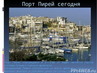 Порт Пирей сегодня Порт Пирей, находящийся в 5—6км от Афин, является портом с