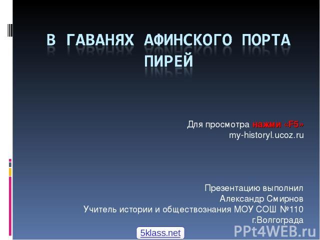Презентацию выполнил Александр Смирнов Учитель истории и обществознания МОУ СОШ №110 г.Волгограда Для просмотра нажми «F5» my-historyl.ucoz.ru 5klass.net