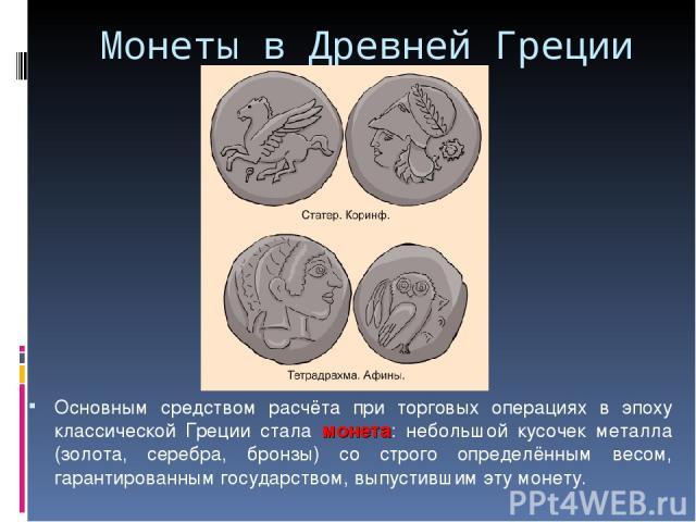 Монеты в Древней Греции Основным средством расчёта при торговых операциях в эпоху классической Греции стала монета: небольшой кусочек металла (золота, серебра, бронзы) со строго определённым весом, гарантированным государством, выпустившим эту монету.