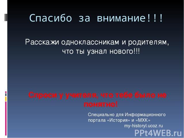 Расскажи одноклассникам и родителям, что ты узнал нового!!! Спроси у учителя, что тебе было не понятно! Спасибо за внимание!!! Специально для Информационного портала «История» и «МХК» my-historyl.ucoz.ru