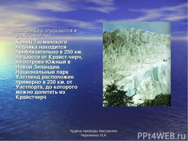 Чудеса природы Австралии. Черниенко И.А. Языки льда спускаются в дождевой лес Конец Тасманского ледника находится приблизительно в 250 км. по шоссе от Крайст-черч, на острове Южный в Новой Зеландии. Национальный парк Узстленд расположен примерно в 2…