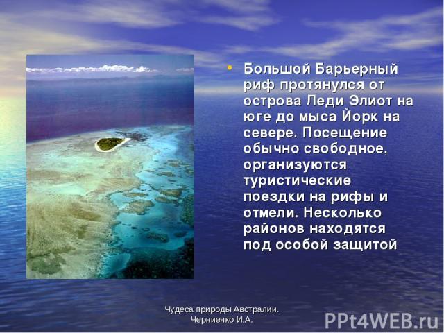 Чудеса природы Австралии. Черниенко И.А. Большой Барьерный риф протянулся от острова Леди Элиот на юге до мыса Йорк на севере. Посещение обычно свободное, организуются туристические поездки на рифы и отмели. Несколько районов находятся под особой за…
