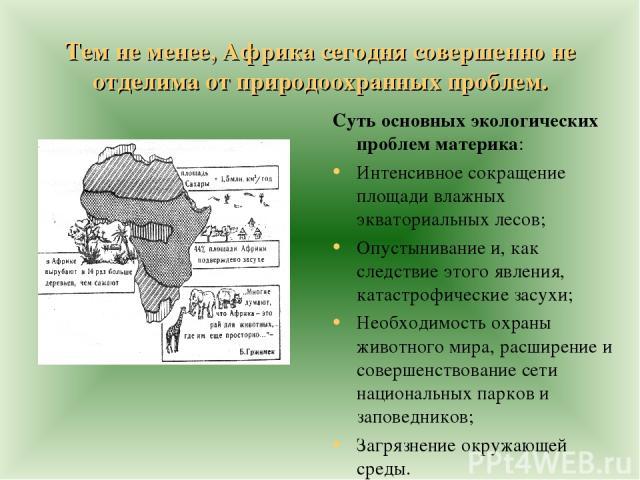 Тем не менее, Африка сегодня совершенно не отделима от природоохранных проблем. Суть основных экологических проблем материка: Интенсивное сокращение площади влажных экваториальных лесов; Опустынивание и, как следствие этого явления, катастрофические…