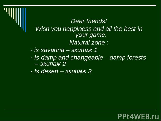 Dear friends! Wish you happiness and all the best in your game. Natural zone : - is savanna – экипаж 1 - Is damp and changeable – damp forests – экипаж 2 - Is desert – экипаж 3