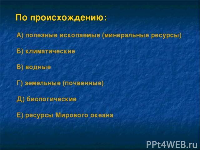По происхождению: А) полезные ископаемые (минеральные ресурсы) Б) климатические В) водные Г) земельные (почвенные) Д) биологические Е) ресурсы Мирового океана