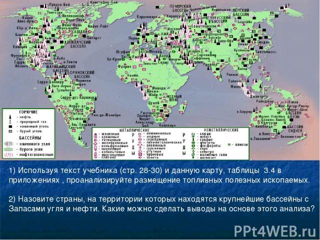 1) Используя текст учебника (стр. 28-30) и данную карту, таблицы 3.4 в приложениях , проанализируйте размещение топливных полезных ископаемых. 2) Назовите страны, на территории которых находятся крупнейшие бассейны с Запасами угля и нефти. Какие мож…