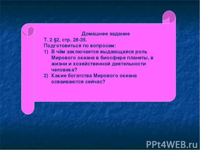 Домашнее задание Т. 2 §2, стр. 28-35. Подготовиться по вопросам: В чём заключается выдающаяся роль Мирового океана в биосфере планеты, в жизни и хозяйственной деятельности человека? Какие богатства Мирового океана осваиваются сейчас?