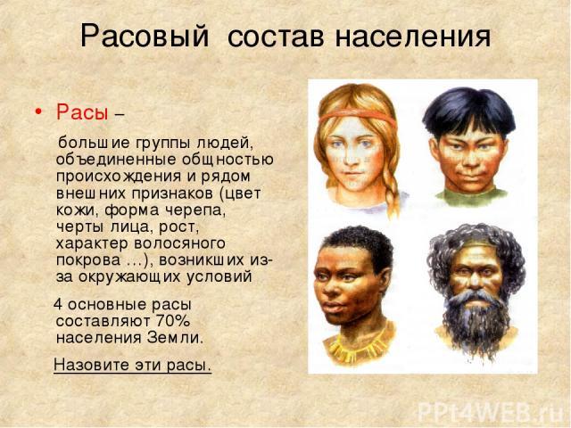 Расовый состав населения Расы – большие группы людей, объединенные общностью происхождения и рядом внешних признаков (цвет кожи, форма черепа, черты лица, рост, характер волосяного покрова …), возникших из-за окружающих условий 4 основные расы соста…