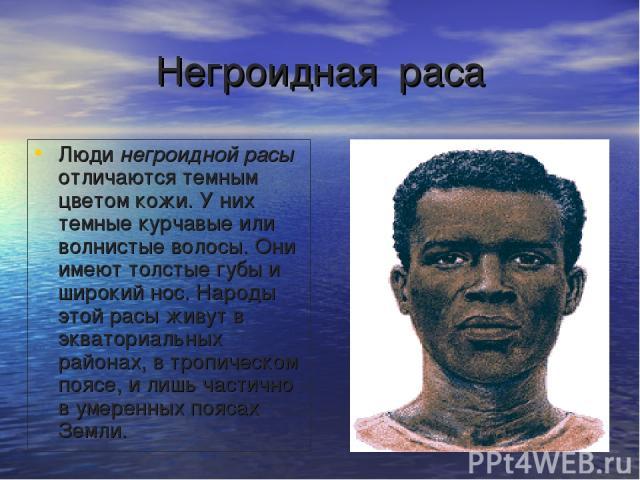 Негроидная раса Люди негроидной расы отличаются темным цветом кожи. У них темные курчавые или волнистые волосы. Они имеют толстые губы и широкий нос. Народы этой расы живут в экваториальных районах, в тропическом поясе, и лишь частично в умеренных п…