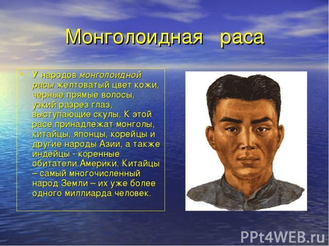 Монголоидная раса У народов монголоидной расы желтоватый цвет кожи, черные прямые волосы, узкий разрез глаз, выступающие скулы. К этой расе принадлежат монголы, китайцы, японцы, корейцы и другие народы Азии, а также индейцы - коренные обитатели Амер…
