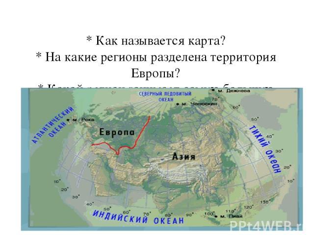 * Как называется карта? * На какие регионы разделена территория Европы? * Какой регион занимает самую большую площадь? * Какая существует особенность в названии регионов?