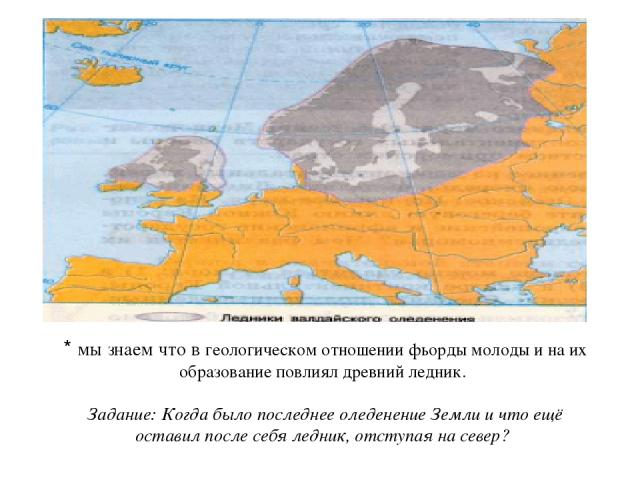 * мы знаем что в геологическом отношении фьорды молоды и на их образование повлиял древний ледник. Задание: Когда было последнее оледенение Земли и что ещё оставил после себя ледник, отступая на север?