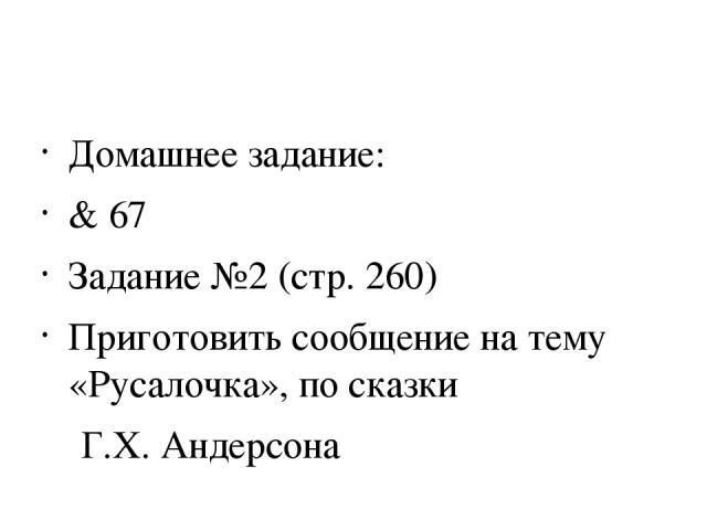 Домашнее задание: & 67 Задание №2 (стр. 260) Приготовить сообщение на тему «Русалочка», по сказки Г.Х. Андерсона