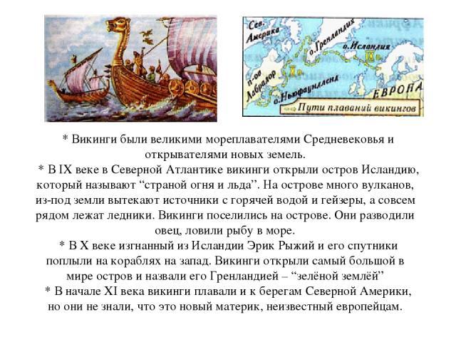 """* Викинги были великими мореплавателями Средневековья и открывателями новых земель. * В IX веке в Северной Атлантике викинги открыли остров Исландию, который называют """"страной огня и льда"""". На острове много вулканов, из-под земли вытекают источники…"""