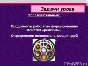 Образовательные: Продолжить работу по формированию понятия «религия»; Определени