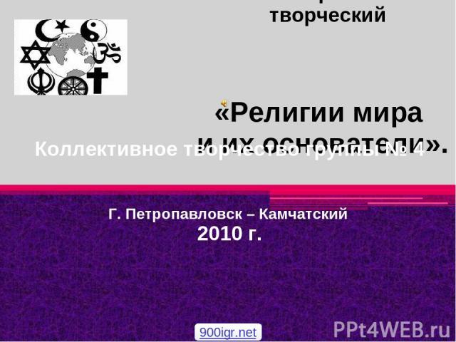 «Религии мира и их основатели». Коллективное творчество группы № 4 Г. Петропавловск – Камчатский 2010 г. Тип проекта: творческий 900igr.net
