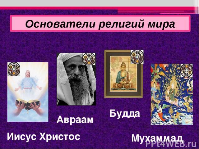 Основатели религий мира Иисус Христос Будда Мухаммад Авраам