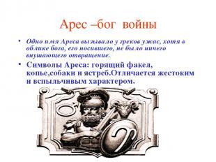 Арес –бог войны Одно имя Ареса вызывало у греков ужас, хотя в облике бога, его н