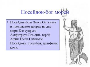 Посейдон-бог морей Посейдон-брат Зевса.Он живет в прекрасном дворце на дне моря.