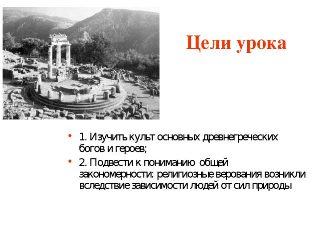 Цели урока 1. Изучить культ основных древнегреческих богов и героев; 2. Подвести к пониманию общей закономерности: религиозные верования возникли вследствие зависимости людей от сил природы