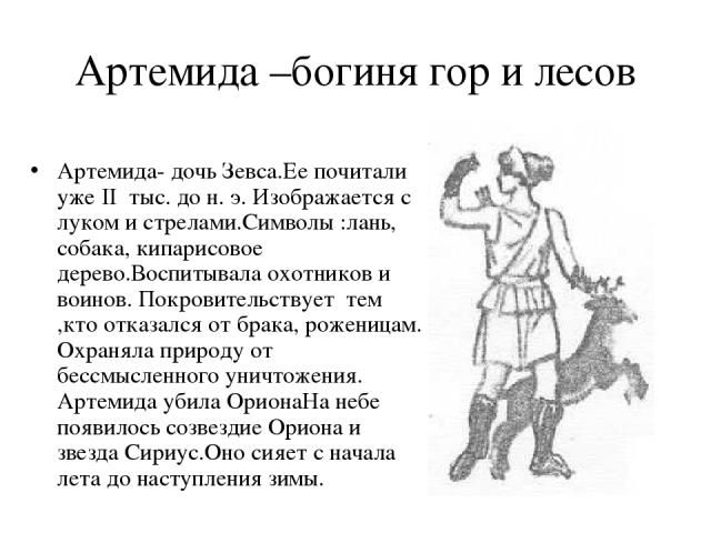 Артемида –богиня гор и лесов Артемида- дочь Зевса.Ее почитали уже II тыс. до н. э. Изображается с луком и стрелами.Символы :лань, собака, кипарисовое дерево.Воспитывала охотников и воинов. Покровительствует тем ,кто отказался от брака, роженицам. Ох…