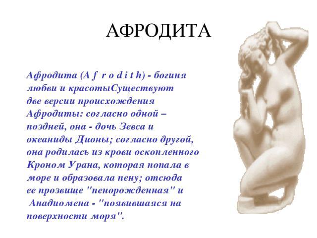 АФРОДИТА Афродита (A f r o d i t h) - богиня любви и красотыСуществуют две версии происхождения Афродиты: согласно одной – поздней, она - дочь Зевса и океаниды Дионы; согласно другой, она родилась из крови оскопленного Кроном Урана, которая попала в…
