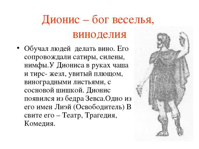 Дионис – бог веселья, виноделия Обучал людей делать вино. Его сопровождали сатиры, силены, нимфы.У Диониса в руках чаша и тирс- жезл, увитый плющом, виноградными листьями, с сосновой шишкой. Дионис появился из бедра Зевса.Одно из его имен Лиэй (Осво…