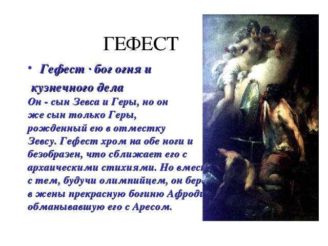 ГЕФЕСТ Гефест · бог огня и кузнечного дела Он - сын Зевса и Геры, но он же сын только Геры, рожденный ею в отместку Зевсу. Гефест хром на обе ноги и безобразен, что сближает его с архаическими стихиями. Но вместе с тем, будучи олимпийцем, он берет в…