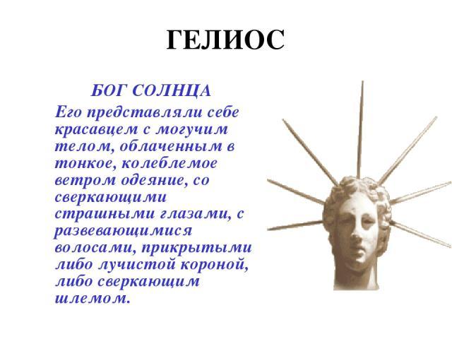 ГЕЛИОС БОГ СОЛНЦА Его представляли себе красавцем с могучим телом, облаченным в тонкое, колеблемое ветром одеяние, со сверкающими страшными глазами, с развевающимися волосами, прикрытыми либо лучистой короной, либо сверкающим шлемом.