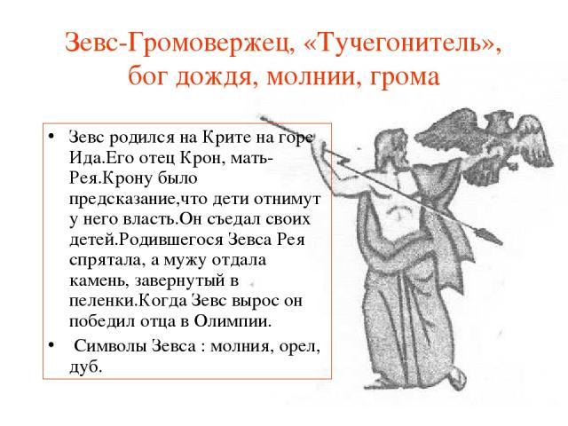 Зевс-Громовержец, «Тучегонитель», бог дождя, молнии, грома Зевс родился на Крите на горе Ида.Его отец Крон, мать-Рея.Крону было предсказание,что дети отнимут у него власть.Он съедал своих детей.Родившегося Зевса Рея спрятала, а мужу отдала камень, з…