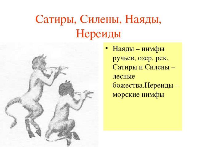 Сатиры, Силены, Наяды, Нереиды Наяды – нимфы ручьев, озер, рек. Сатиры и Силены – лесные божества.Нереиды – морские нимфы