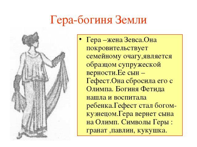 Гера-богиня Земли Гера –жена Зевса.Она покровительствует семейному очагу,является образцом супружеской верности.Ее сын –Гефест.Она сбросила его с Олимпа. Богиня Фетида нашла и воспитала ребенка.Гефест стал богом-кузнецом.Гера вернет сына на Олимп. С…